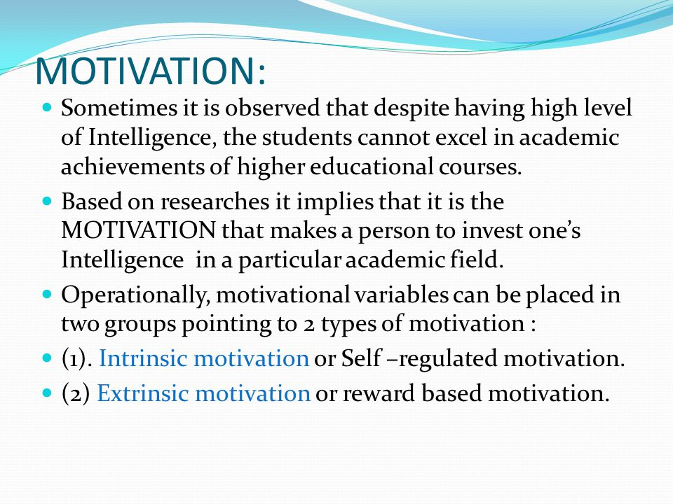MOTIVATION: Sometimes it is observed that despite having high level of Intelligence, the students cannot excel in academic achievements of higher educ