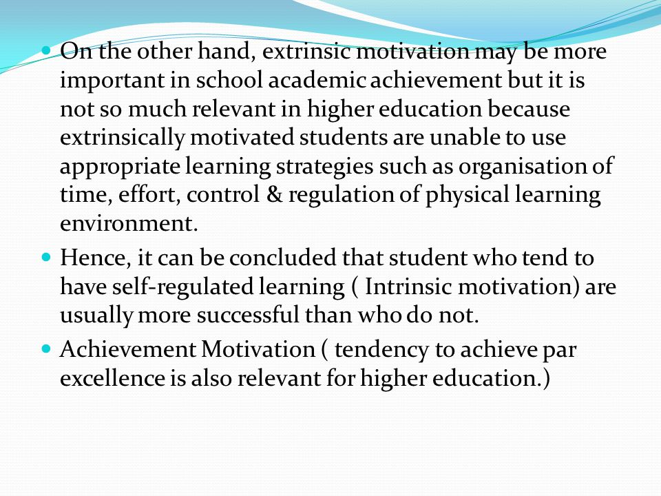 On the other hand, extrinsic motivation may be more important in school academic achievement but it is not so much relevant in higher education because extrinsically motivated students are unable to use appropriate learning strategies such as organisation of time, effort, control & regulation of physical learning environment.
