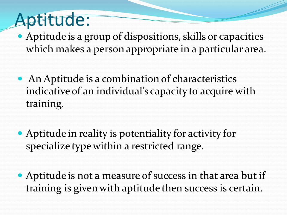 Aptitude: Aptitude is a group of dispositions, skills or capacities which makes a person appropriate in a particular area. An Aptitude is a combinatio