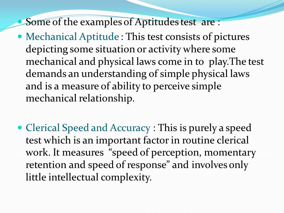 Some of the examples of Aptitudes test are : Mechanical Aptitude : This test consists of pictures depicting some situation or activity where some mechanical and physical laws come in to play.The test demands an understanding of simple physical laws and is a measure of ability to perceive simple mechanical relationship.