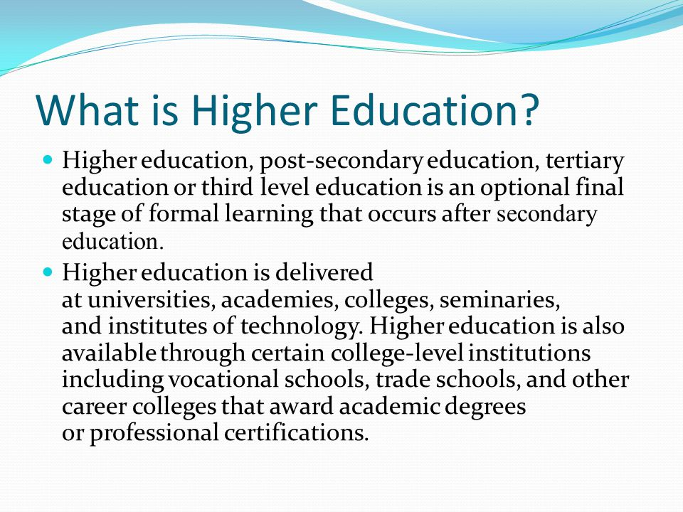 What is Higher Education? Higher education, post-secondary education, tertiary education or third level education is an optional final stage of formal