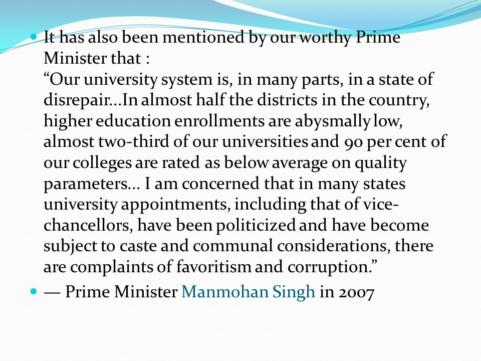 It has also been mentioned by our worthy Prime Minister that : Our university system is, in many parts, in a state of disrepair...In almost half the districts in the country, higher education enrollments are abysmally low, almost two-third of our universities and 90 per cent of our colleges are rated as below average on quality parameters...