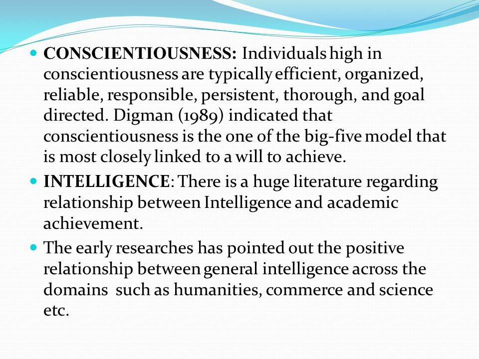 CONSCIENTIOUSNESS: Individuals high in conscientiousness are typically efficient, organized, reliable, responsible, persistent, thorough, and goal dir