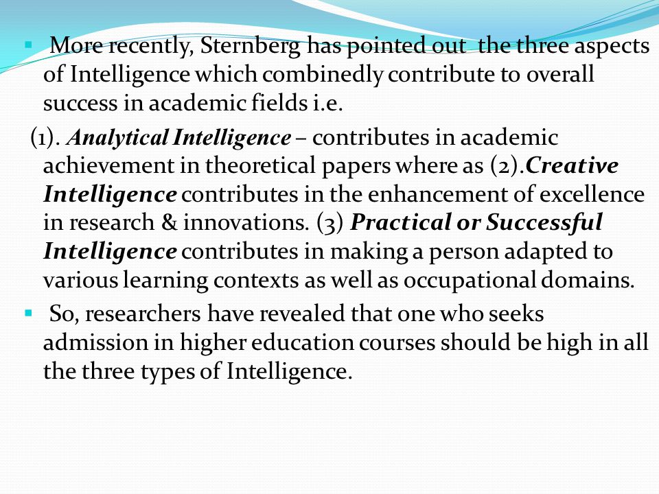 More recently, Sternberg has pointed out the three aspects of Intelligence which combinedly contribute to overall success in academic fields i.e.