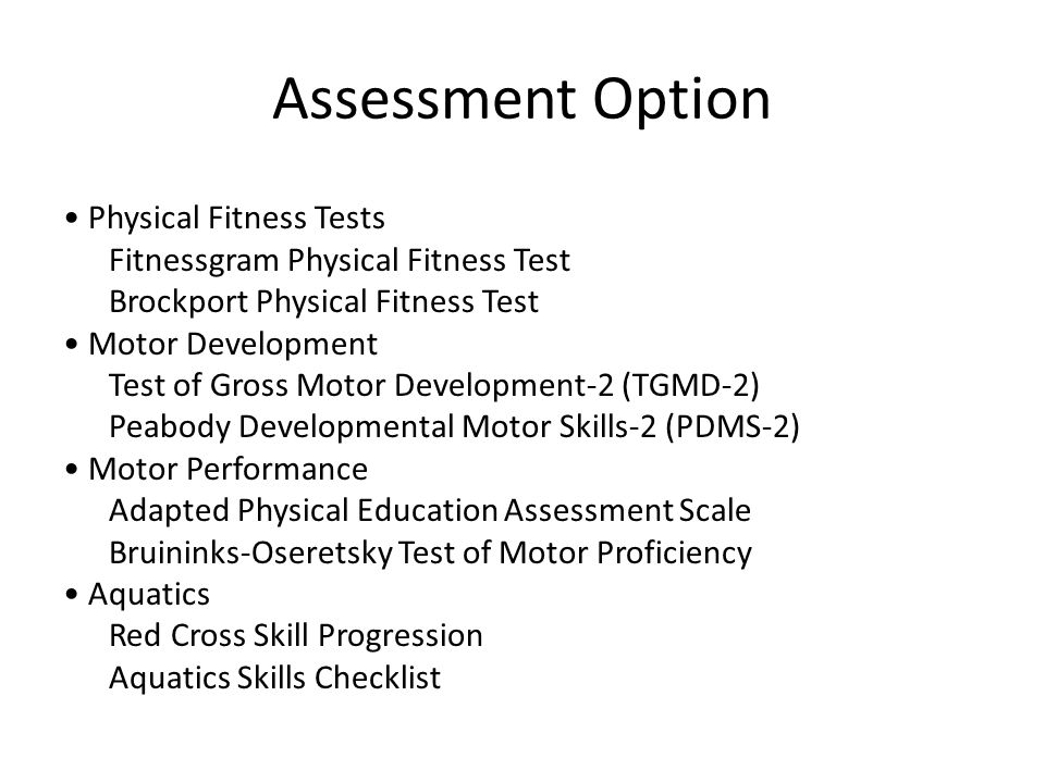 Assessment Option Physical Fitness Tests Fitnessgram Physical Fitness Test Brockport Physical Fitness Test Motor Development Test of Gross Motor Development-2 (TGMD-2) Peabody Developmental Motor Skills-2 (PDMS-2) Motor Performance Adapted Physical Education Assessment Scale Bruininks-Oseretsky Test of Motor Proficiency Aquatics Red Cross Skill Progression Aquatics Skills Checklist