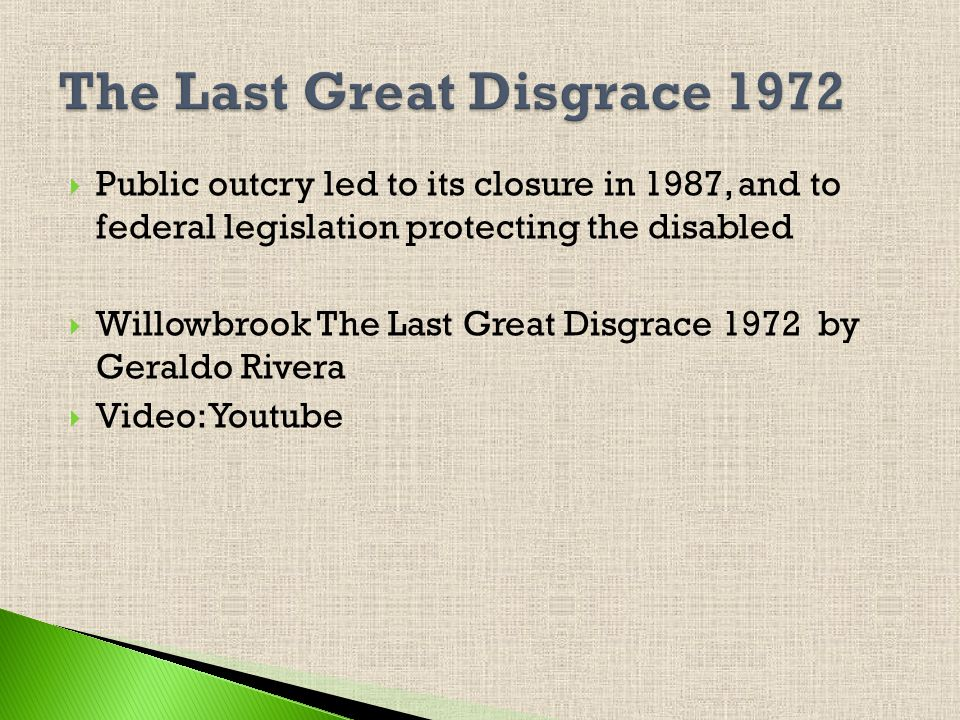Public outcry led to its closure in 1987, and to federal legislation protecting the disabled Willowbrook The Last Great Disgrace 1972 by Geraldo Rivera Video: Youtube
