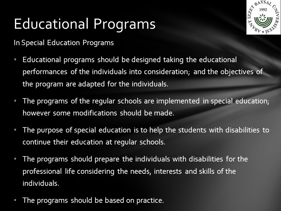 In Special Education Programs Educational programs should be designed taking the educational performances of the individuals into consideration; and the objectives of the program are adapted for the individuals.