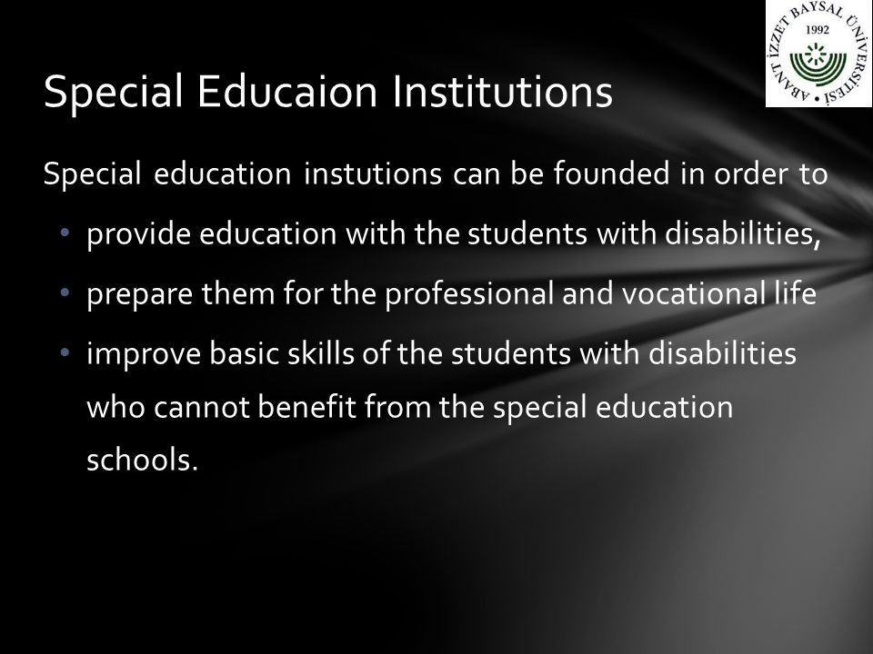 Special education instutions can be founded in order to provide education with the students with disabilities, prepare them for the professional and vocational life improve basic skills of the students with disabilities who cannot benefit from the special education schools.