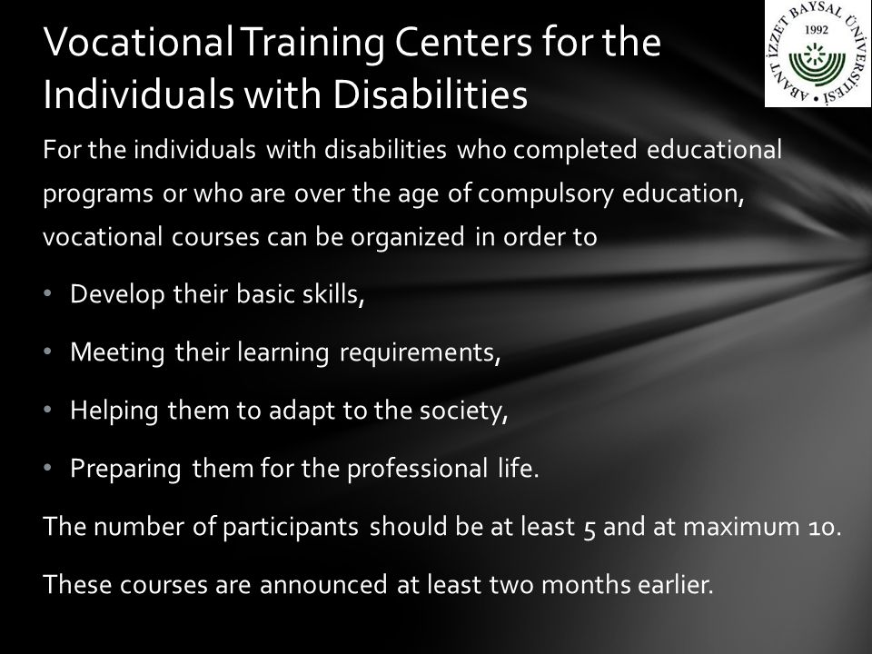 For the individuals with disabilities who completed educational programs or who are over the age of compulsory education, vocational courses can be organized in order to Develop their basic skills, Meeting their learning requirements, Helping them to adapt to the society, Preparing them for the professional life.