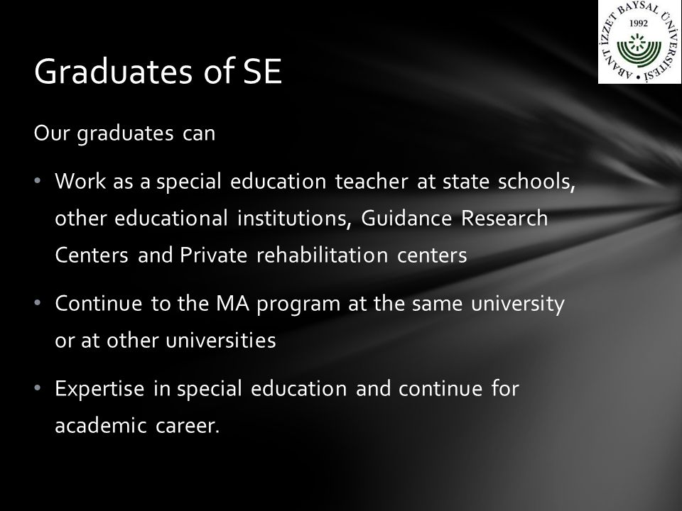 Our graduates can Work as a special education teacher at state schools, other educational institutions, Guidance Research Centers and Private rehabilitation centers Continue to the MA program at the same university or at other universities Expertise in special education and continue for academic career.