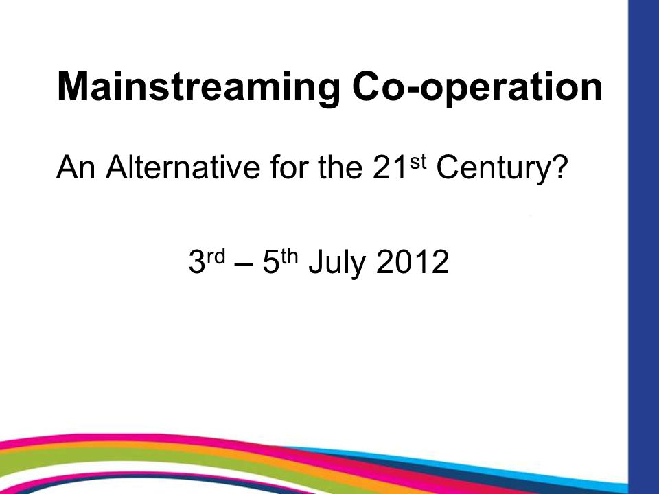 Mainstreaming Co-operation An Alternative for the 21 st Century 3 rd – 5 th July 2012