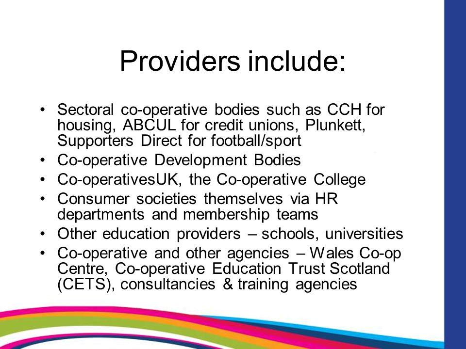 Providers include: Sectoral co-operative bodies such as CCH for housing, ABCUL for credit unions, Plunkett, Supporters Direct for football/sport Co-operative Development Bodies Co-operativesUK, the Co-operative College Consumer societies themselves via HR departments and membership teams Other education providers – schools, universities Co-operative and other agencies – Wales Co-op Centre, Co-operative Education Trust Scotland (CETS), consultancies & training agencies
