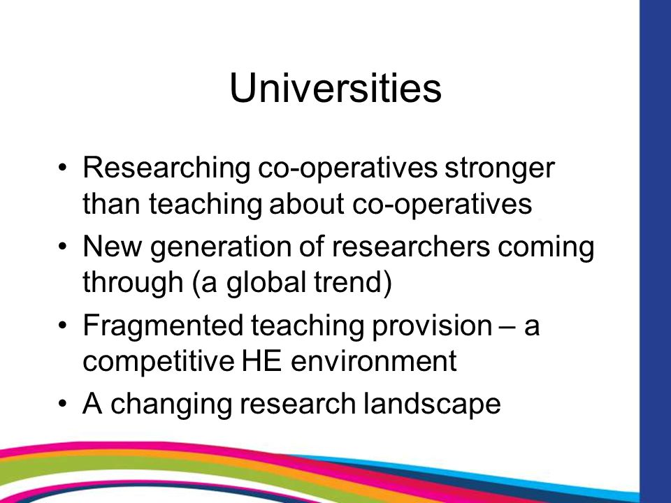 Universities Researching co-operatives stronger than teaching about co-operatives New generation of researchers coming through (a global trend) Fragmented teaching provision – a competitive HE environment A changing research landscape