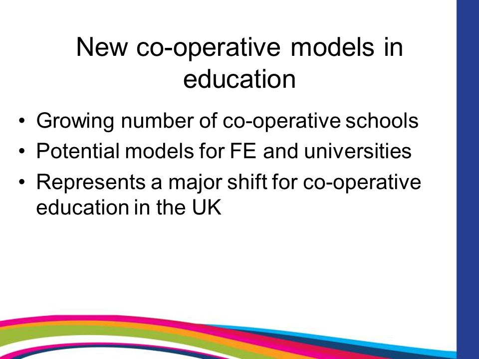 New co-operative models in education Growing number of co-operative schools Potential models for FE and universities Represents a major shift for co-operative education in the UK