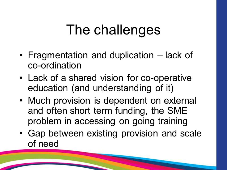 The challenges Fragmentation and duplication – lack of co-ordination Lack of a shared vision for co-operative education (and understanding of it) Much provision is dependent on external and often short term funding, the SME problem in accessing on going training Gap between existing provision and scale of need