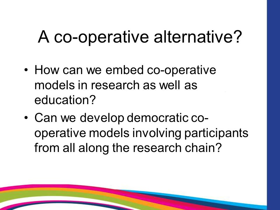 A co-operative alternative. How can we embed co-operative models in research as well as education.