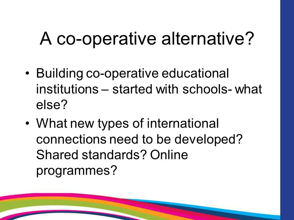A co-operative alternative? Building co-operative educational institutions – started with schools- what else? What new types of international connecti