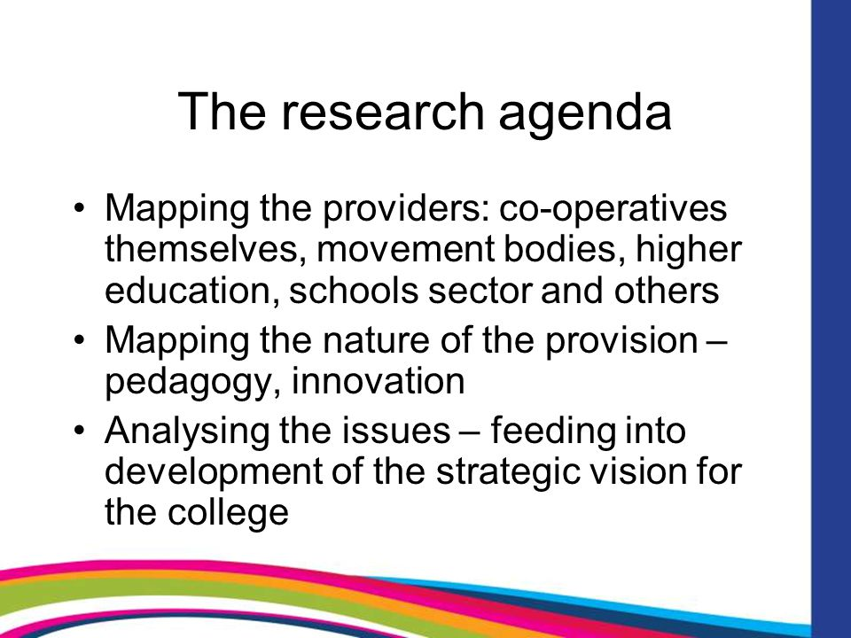 The research agenda Mapping the providers: co-operatives themselves, movement bodies, higher education, schools sector and others Mapping the nature of the provision – pedagogy, innovation Analysing the issues – feeding into development of the strategic vision for the college