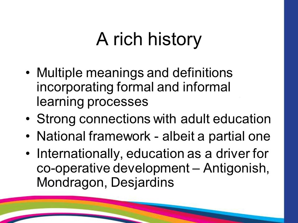 A rich history Multiple meanings and definitions incorporating formal and informal learning processes Strong connections with adult education National framework - albeit a partial one Internationally, education as a driver for co-operative development – Antigonish, Mondragon, Desjardins