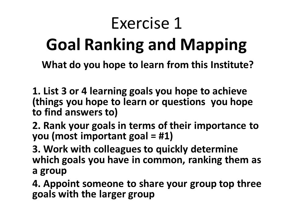 Exercise 1 Goal Ranking and Mapping What do you hope to learn from this Institute.