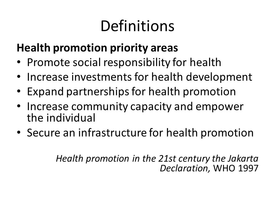 Definitions Health promotion priority areas Promote social responsibility for health Increase investments for health development Expand partnerships for health promotion Increase community capacity and empower the individual Secure an infrastructure for health promotion Health promotion in the 21st century the Jakarta Declaration, WHO 1997