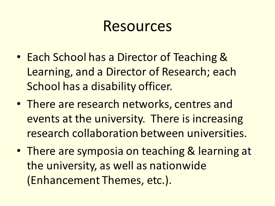 Resources Each School has a Director of Teaching & Learning, and a Director of Research; each School has a disability officer.