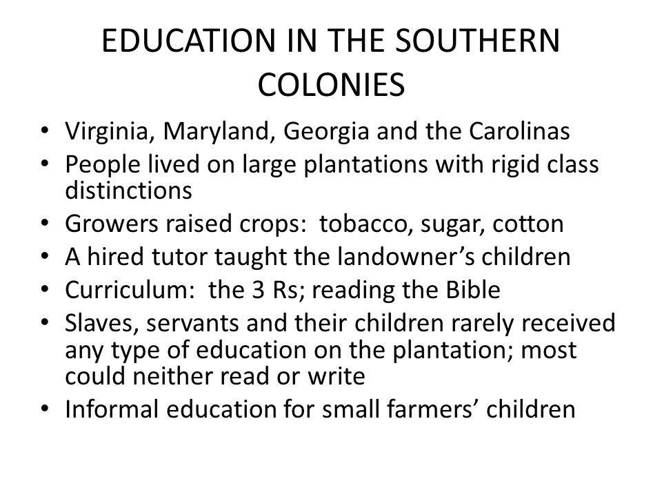 EDUCATION IN THE SOUTHERN COLONIES Virginia, Maryland, Georgia and the Carolinas People lived on large plantations with rigid class distinctions Growe
