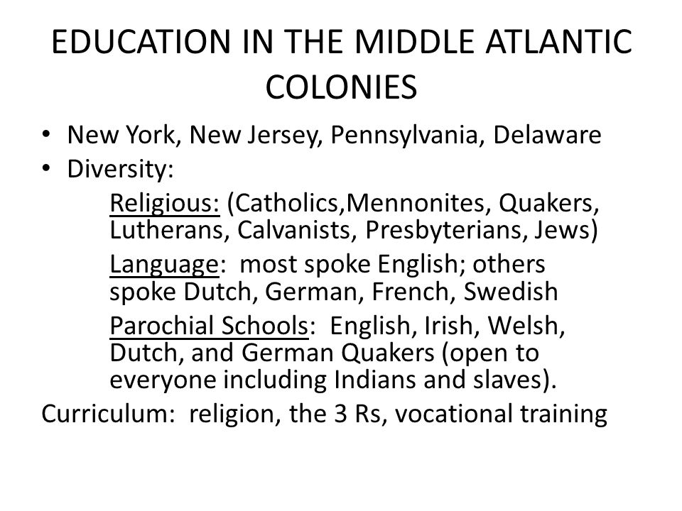 EDUCATION IN THE MIDDLE ATLANTIC COLONIES New York, New Jersey, Pennsylvania, Delaware Diversity: Religious: (Catholics,Mennonites, Quakers, Lutherans