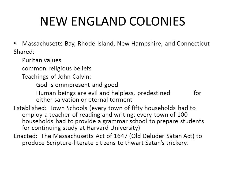 NEW ENGLAND COLONIES Massachusetts Bay, Rhode Island, New Hampshire, and Connecticut Shared: Puritan values common religious beliefs Teachings of John