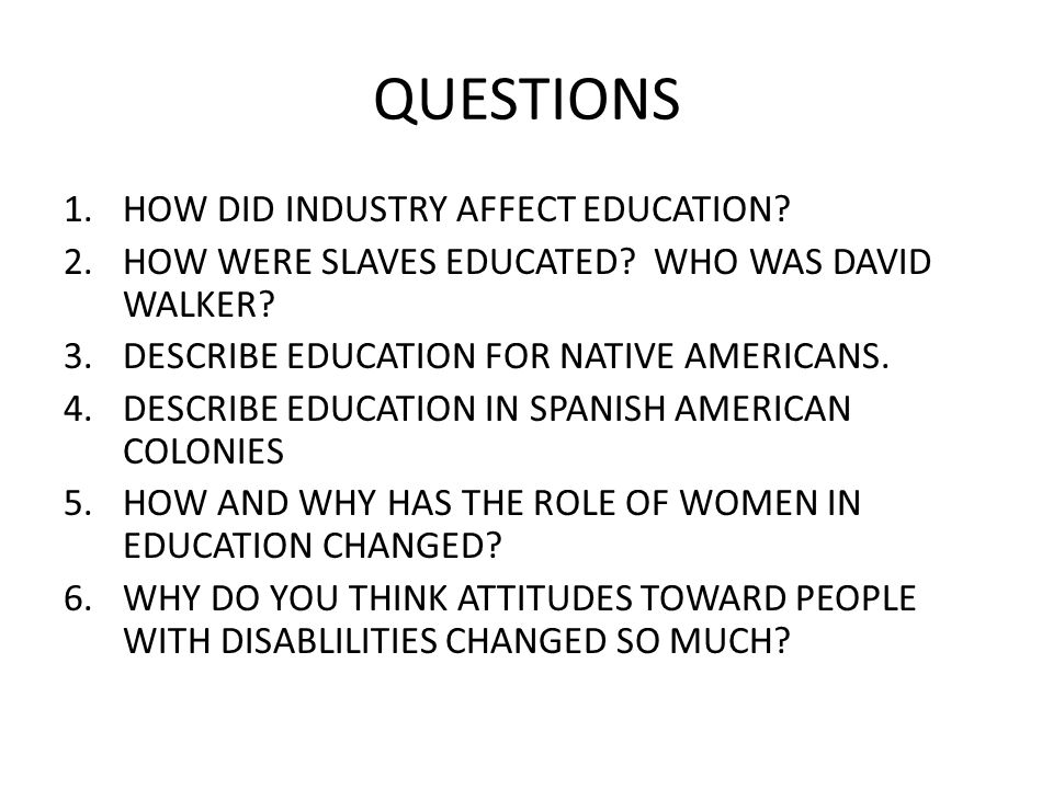 QUESTIONS 1.HOW DID INDUSTRY AFFECT EDUCATION? 2.HOW WERE SLAVES EDUCATED? WHO WAS DAVID WALKER? 3.DESCRIBE EDUCATION FOR NATIVE AMERICANS. 4.DESCRIBE