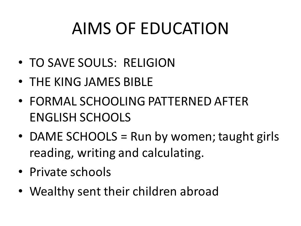 AIMS OF EDUCATION TO SAVE SOULS: RELIGION THE KING JAMES BIBLE FORMAL SCHOOLING PATTERNED AFTER ENGLISH SCHOOLS DAME SCHOOLS = Run by women; taught gi