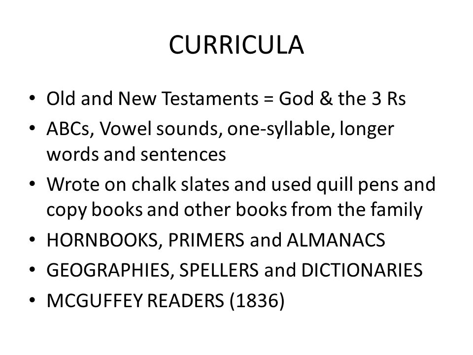CURRICULA Old and New Testaments = God & the 3 Rs ABCs, Vowel sounds, one-syllable, longer words and sentences Wrote on chalk slates and used quill pe