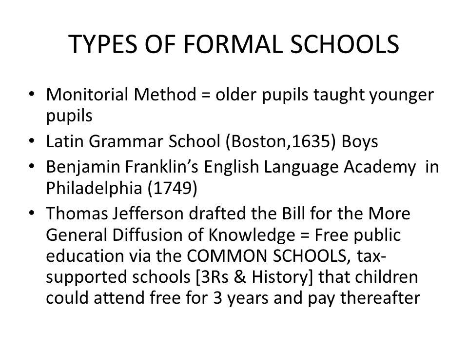 TYPES OF FORMAL SCHOOLS Monitorial Method = older pupils taught younger pupils Latin Grammar School (Boston,1635) Boys Benjamin Franklins English Lang