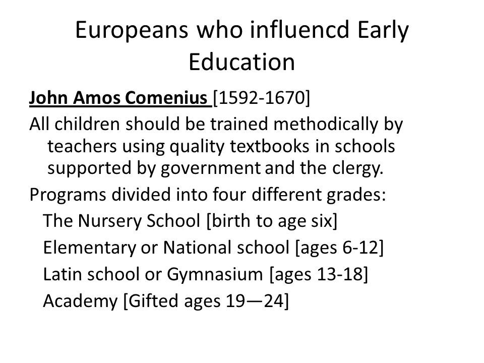 Europeans who influencd Early Education John Amos Comenius [1592-1670] All children should be trained methodically by teachers using quality textbooks