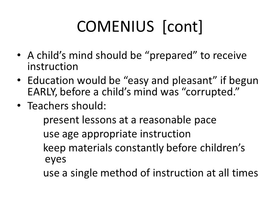 COMENIUS [cont] A childs mind should be prepared to receive instruction Education would be easy and pleasant if begun EARLY, before a childs mind was
