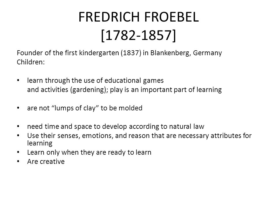 FREDRICH FROEBEL [1782-1857] Founder of the first kindergarten (1837) in Blankenberg, Germany Children: learn through the use of educational games and