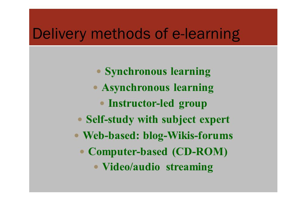 Delivery methods of e-learning Synchronous learning Asynchronous learning Instructor-led group Self-study with subject expert Web-based: blog-Wikis-fo