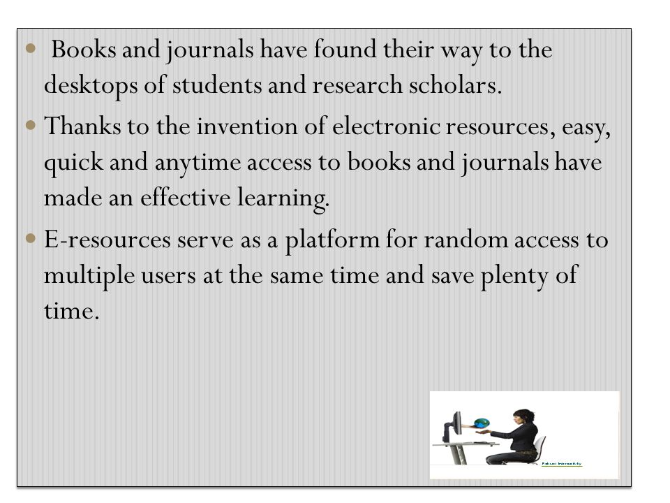 Books and journals have found their way to the desktops of students and research scholars. Thanks to the invention of electronic resources, easy, quic