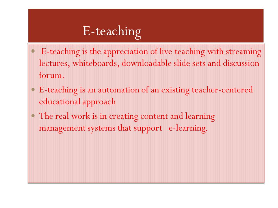 E-teaching E-teaching is the appreciation of live teaching with streaming lectures, whiteboards, downloadable slide sets and discussion forum. E-teach
