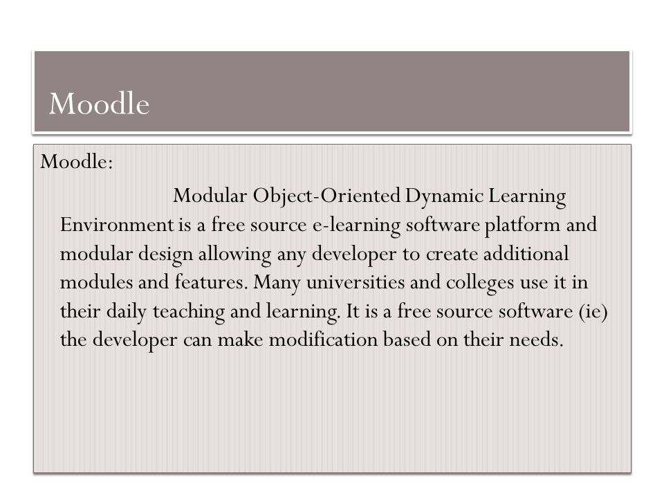 Moodle Moodle: Modular Object-Oriented Dynamic Learning Environment is a free source e-learning software platform and modular design allowing any deve