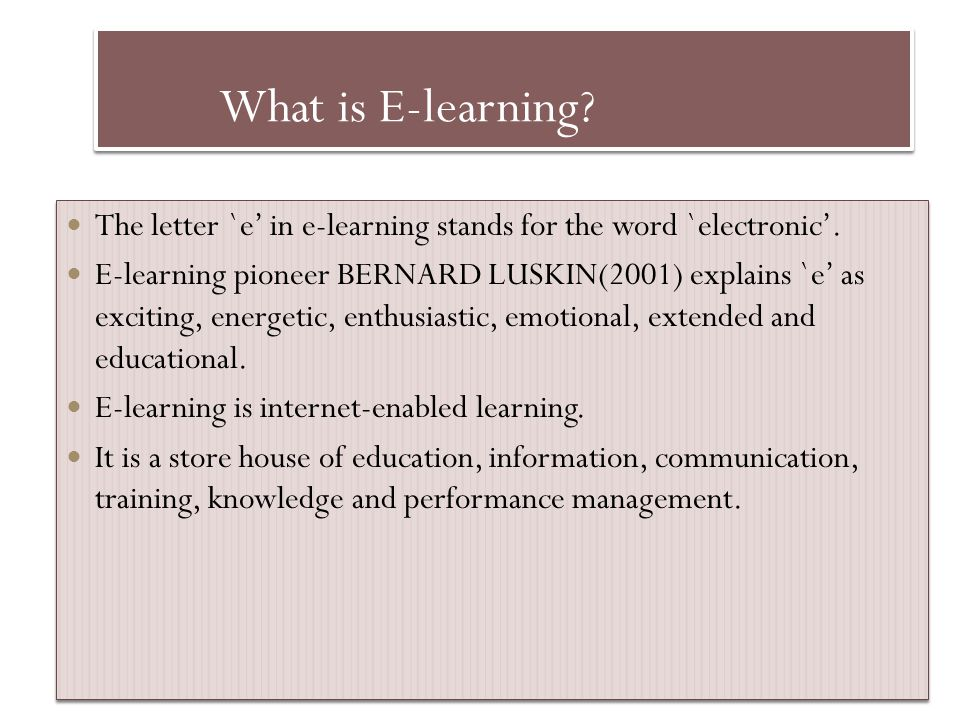 What is E-learning? The letter `e in e-learning stands for the word `electronic. E-learning pioneer BERNARD LUSKIN(2001) explains `e as exciting, ener