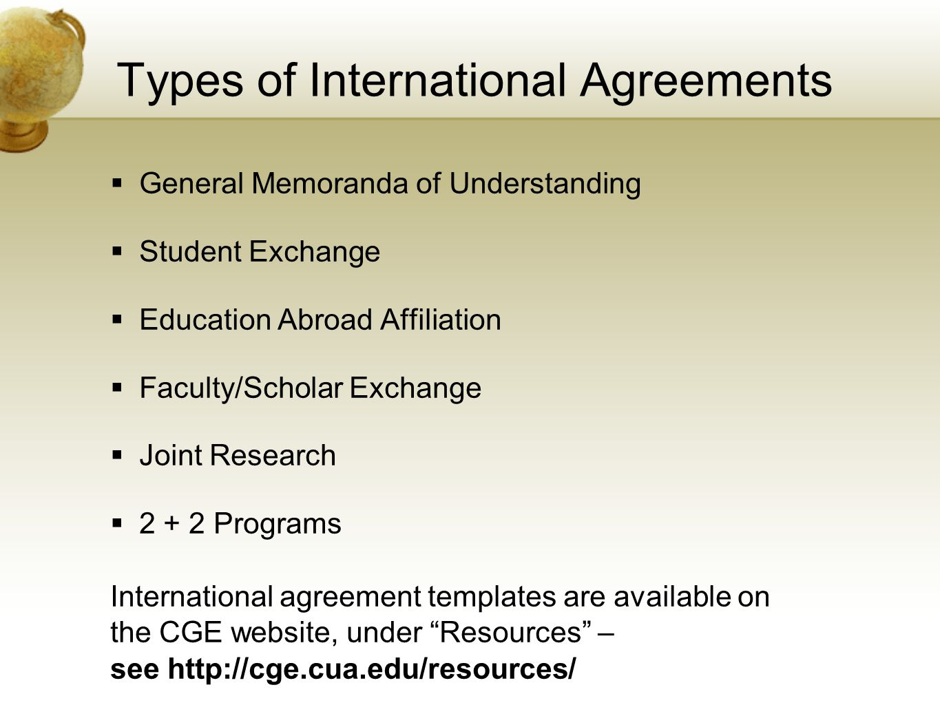 Types of International Agreements General Memoranda of Understanding Student Exchange Education Abroad Affiliation Faculty/Scholar Exchange Joint Research 2 + 2 Programs International agreement templates are available on the CGE website, under Resources – see http://cge.cua.edu/resources/