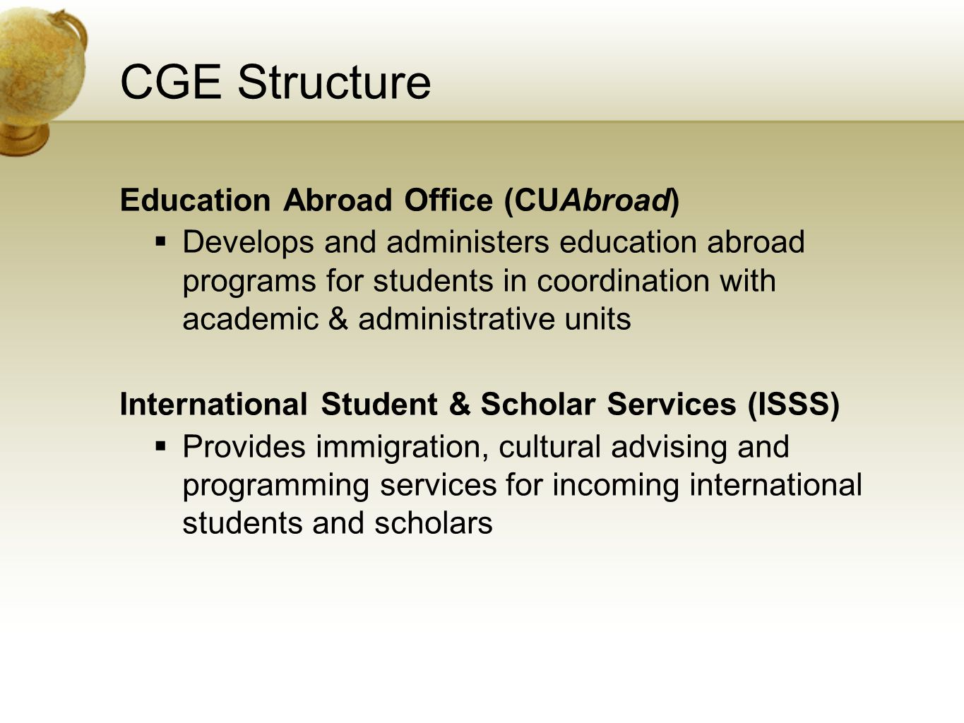 CGE Structure Education Abroad Office (CUAbroad) Develops and administers education abroad programs for students in coordination with academic & administrative units International Student & Scholar Services (ISSS) Provides immigration, cultural advising and programming services for incoming international students and scholars