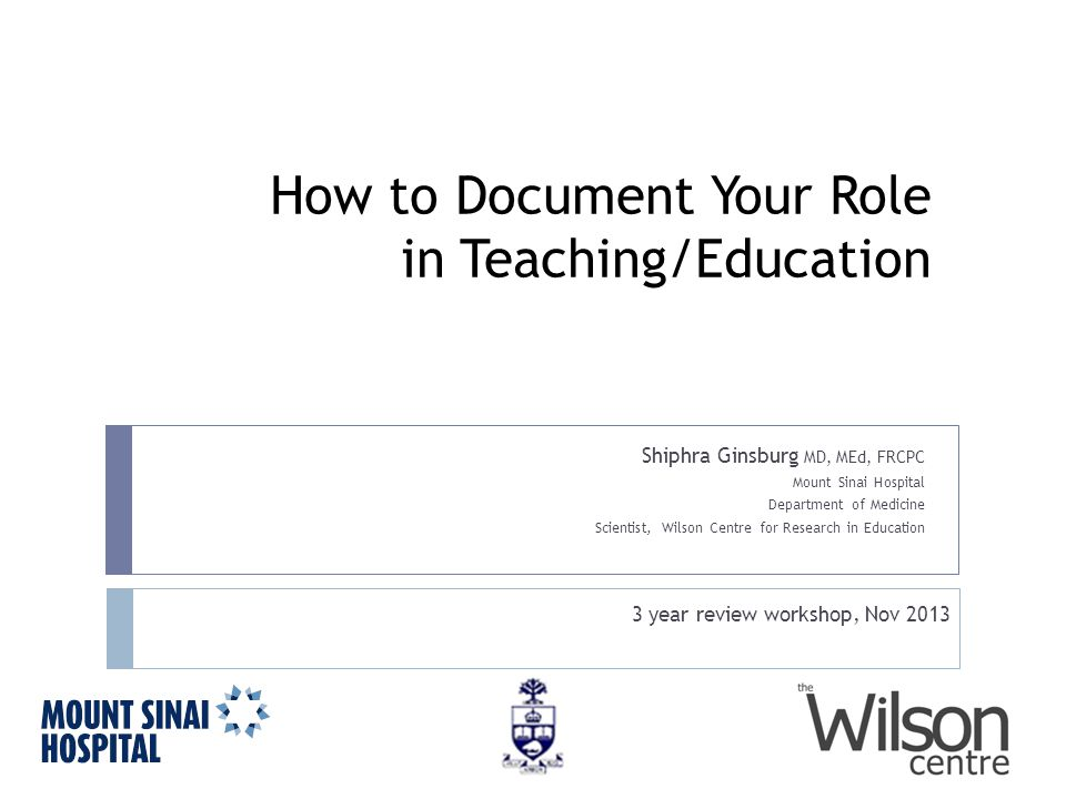 How to Document Your Role in Teaching/Education Shiphra Ginsburg MD, MEd, FRCPC Mount Sinai Hospital Department of Medicine Scientist, Wilson Centre for Research in Education 3 year review workshop, Nov 2013