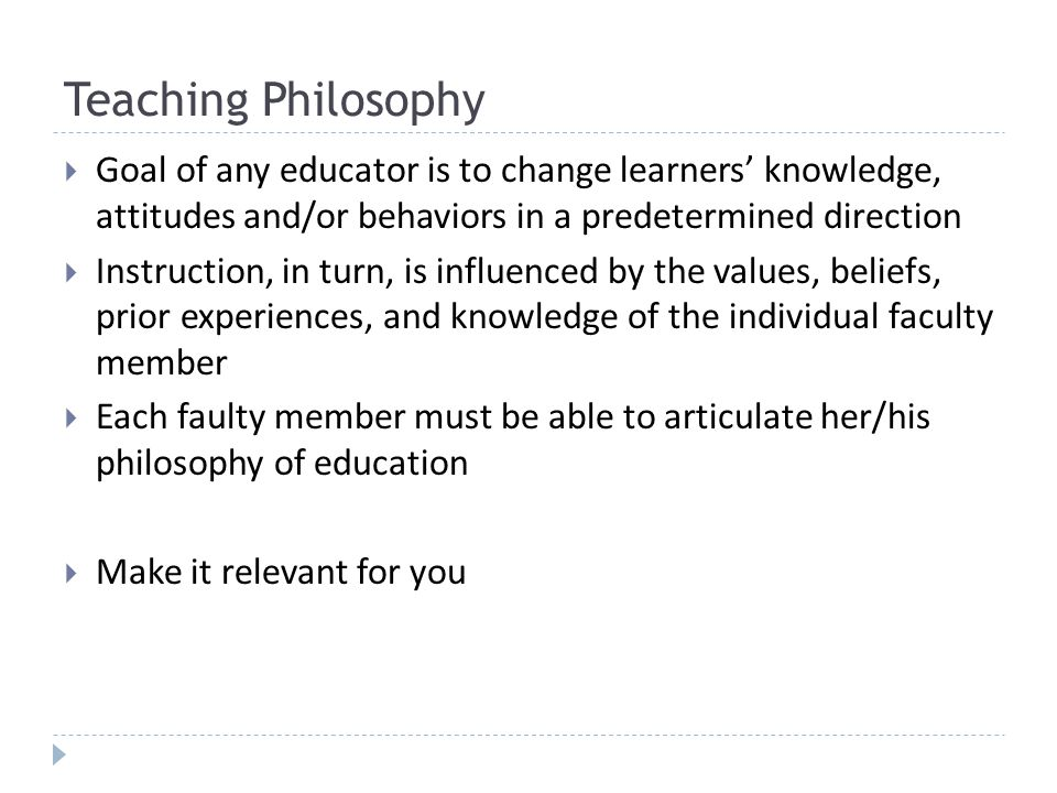 Teaching Philosophy Goal of any educator is to change learners knowledge, attitudes and/or behaviors in a predetermined direction Instruction, in turn, is influenced by the values, beliefs, prior experiences, and knowledge of the individual faculty member Each faulty member must be able to articulate her/his philosophy of education Make it relevant for you