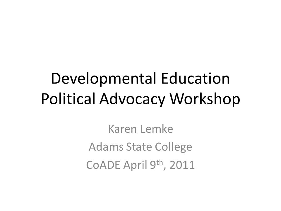 Developmental Education Political Advocacy Workshop Karen Lemke Adams State College CoADE April 9 th, 2011