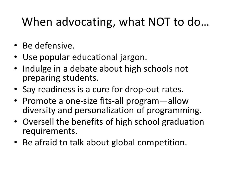 When advocating, what NOT to do… Be defensive. Use popular educational jargon.