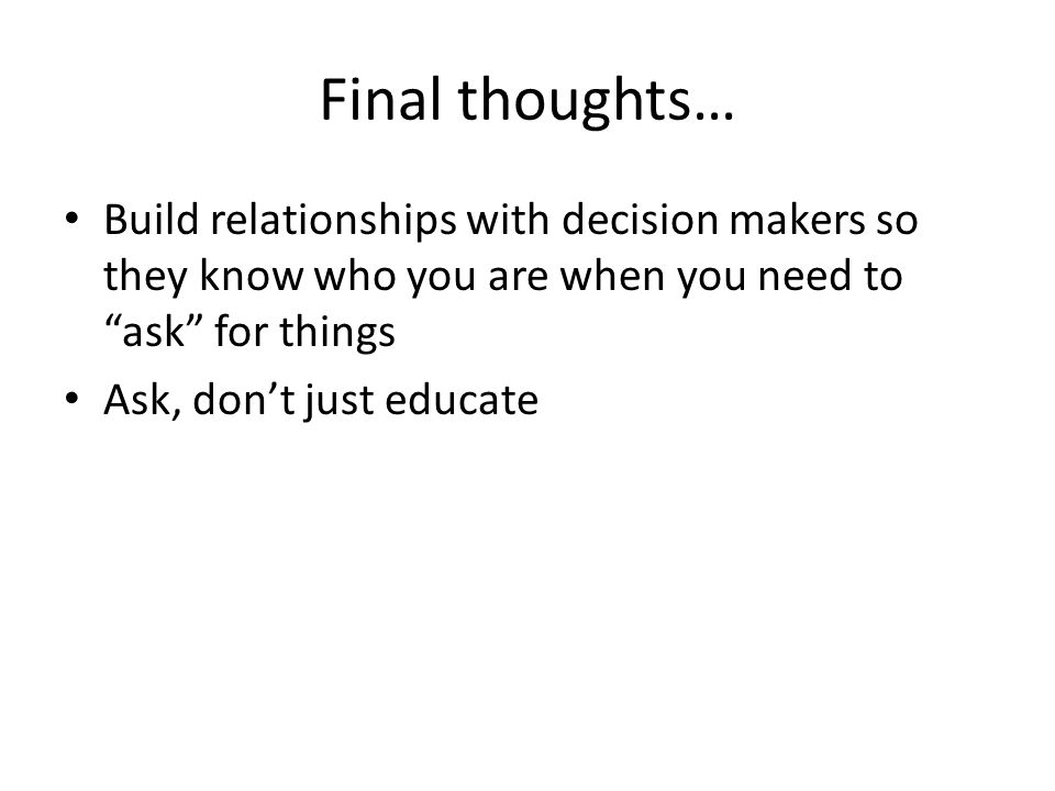 Final thoughts… Build relationships with decision makers so they know who you are when you need to ask for things Ask, dont just educate