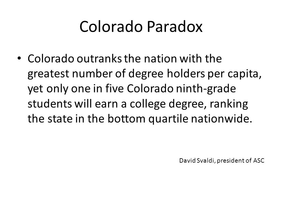 Colorado Paradox Colorado outranks the nation with the greatest number of degree holders per capita, yet only one in five Colorado ninth-grade students will earn a college degree, ranking the state in the bottom quartile nationwide.