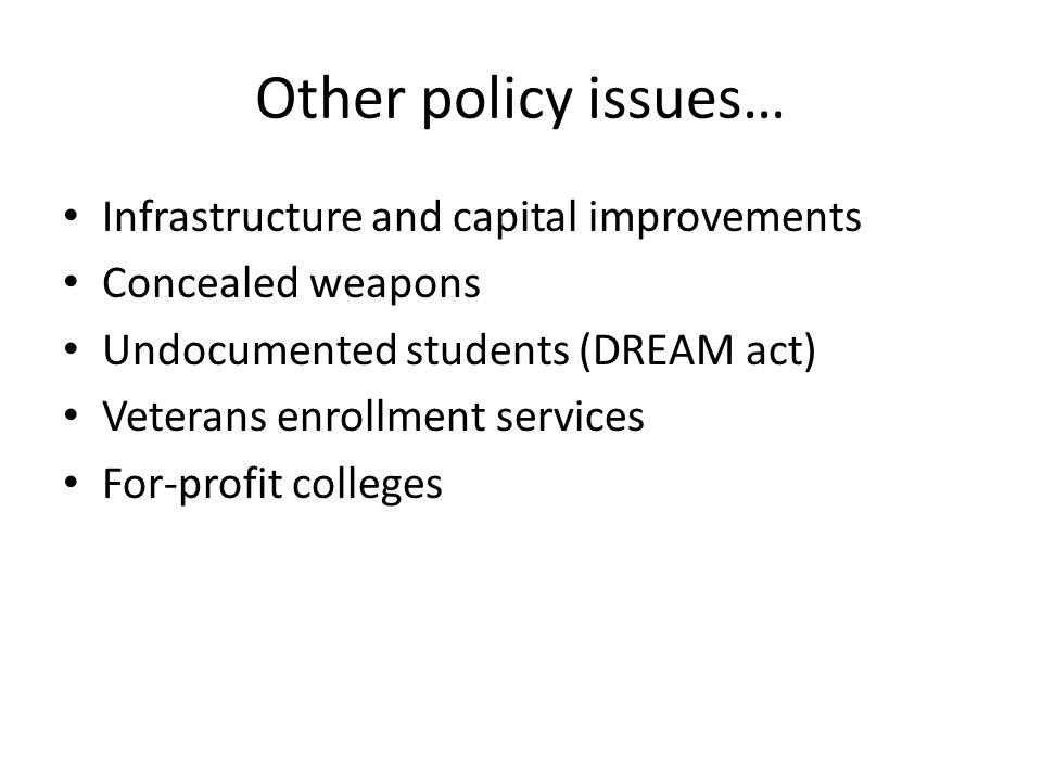Other policy issues… Infrastructure and capital improvements Concealed weapons Undocumented students (DREAM act) Veterans enrollment services For-profit colleges